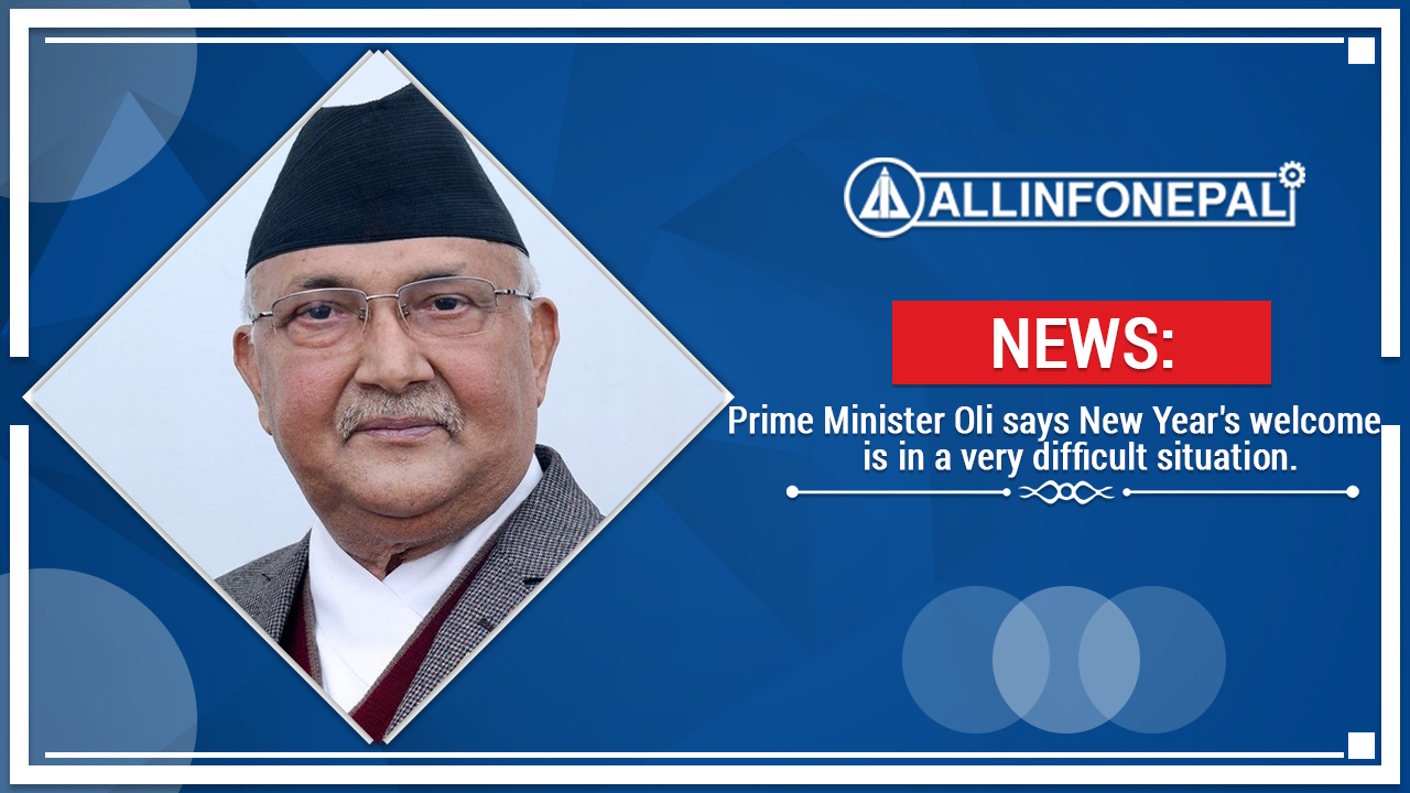 Prime Minister Oli says New Year's welcome is in a very difficult situation.